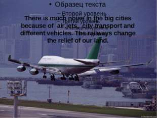 There is much noise in the big cities because of air jets, city transport and