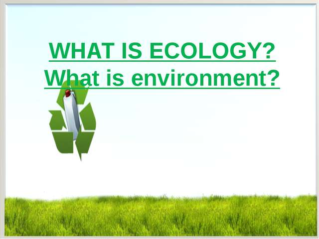 WHAT IS ECOLOGY? What is environment?