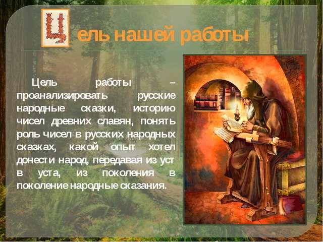 ель нашей работы Цель работы – проанализировать русские народные сказки, исто...