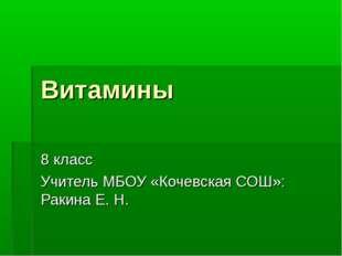 Витамины 8 класс Учитель МБОУ «Кочевская СОШ»: Ракина Е. Н.
