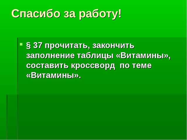 Спасибо за работу! § 37 прочитать, закончить заполнение таблицы «Витамины», с...