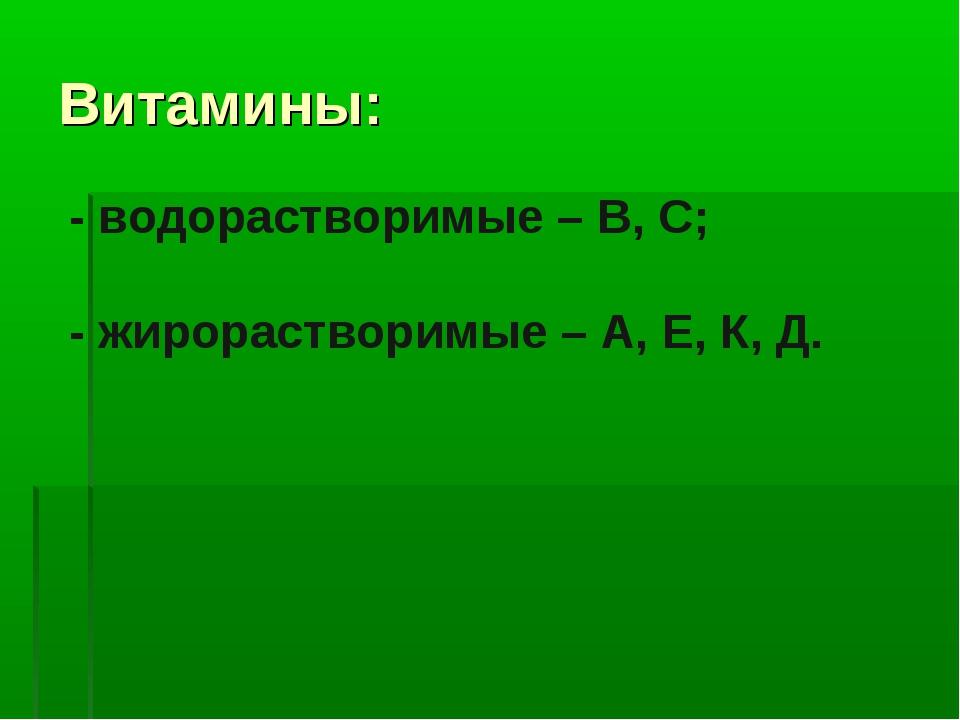 Витамины: - водорастворимые – В, С; - жирорастворимые – А, Е, К, Д.