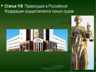Статья 118 Правосудие в Российской Федерации осуществляется только судом