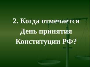 2. Когда отмечается День принятия Конституции РФ?