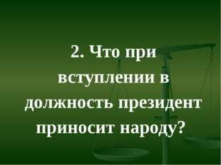 2. Что при вступлении в должность президент приносит народу?