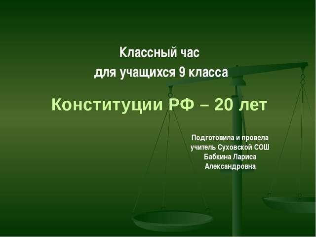 Конституции РФ – 20 лет Классный час для учащихся 9 класса Подготовила и пров...