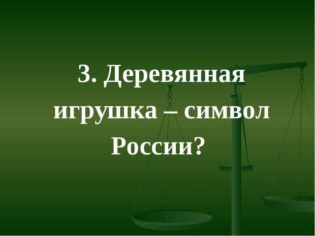 3. Деревянная игрушка – символ России?