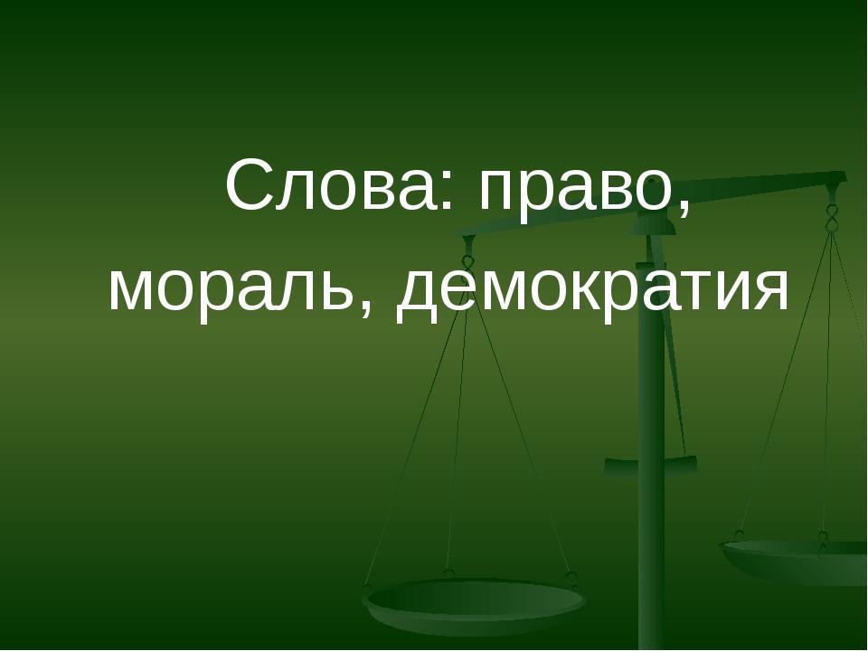 Слова: право, мораль, демократия