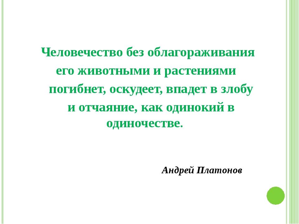 Человечество без облагораживания его животными и растениями погибнет, оскуде...