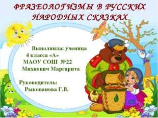 ФРАЗЕОЛОГИЗМЫ В РУССКИХ НАРОДНЫХ СКАЗКАХ  Выполнила: ученица 4 класса «А» МА