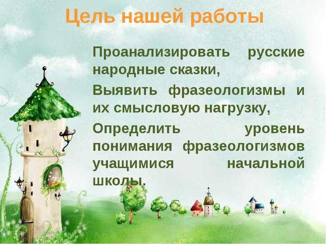 Цель нашей работы Проанализировать русские народные сказки, Выявить фразеолог...