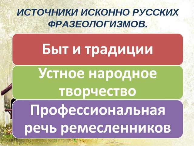 ИСТОЧНИКИ ИСКОННО РУССКИХ ФРАЗЕОЛОГИЗМОВ.