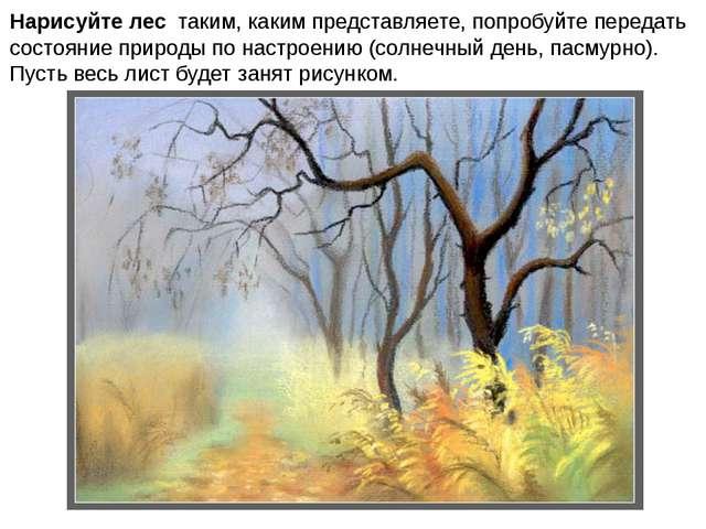 Нарисуйте лес таким, каким представляете, попробуйте передать состояние приро...