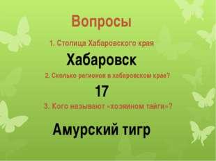 Вопросы 1. Столица Хабаровского края 2. Сколько регионов в хабаровском крае?