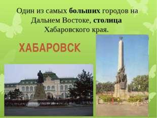 Один из самых больших городов на Дальнем Востоке, столица Хабаровского края.