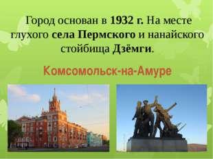 Город основан в 1932 г. На месте глухого села Пермского и нанайского стойбищ