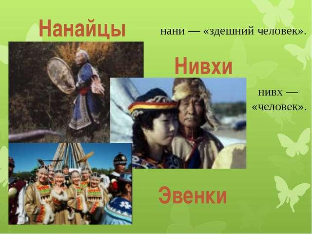 Нанайцы нани — «здешний человек». Нивхи нивх — «человек». Эвенки