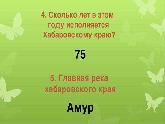 4. Сколько лет в этом году исполняется Хабаровскому краю? 5. Главная река хаб...