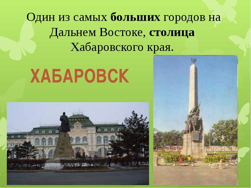 Один из самых больших городов на Дальнем Востоке, столица Хабаровского края....