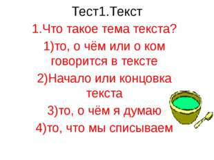 Тест1.Текст 1.Что такое тема текста? 1)то, о чём или о ком говорится в тексте