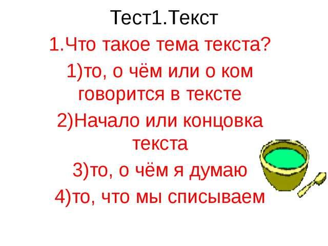 Тест1.Текст 1.Что такое тема текста? 1)то, о чём или о ком говорится в тексте...