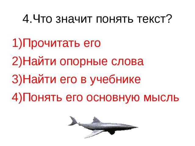 4.Что значит понять текст? 1)Прочитать его 2)Найти опорные слова 3)Найти его...