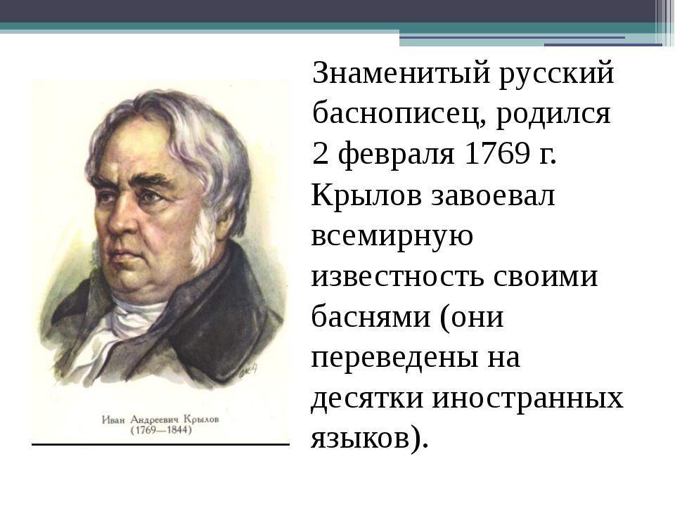 Знаменитый русский баснописец, родился 2 февраля 1769 г. Крылов завоевал все...