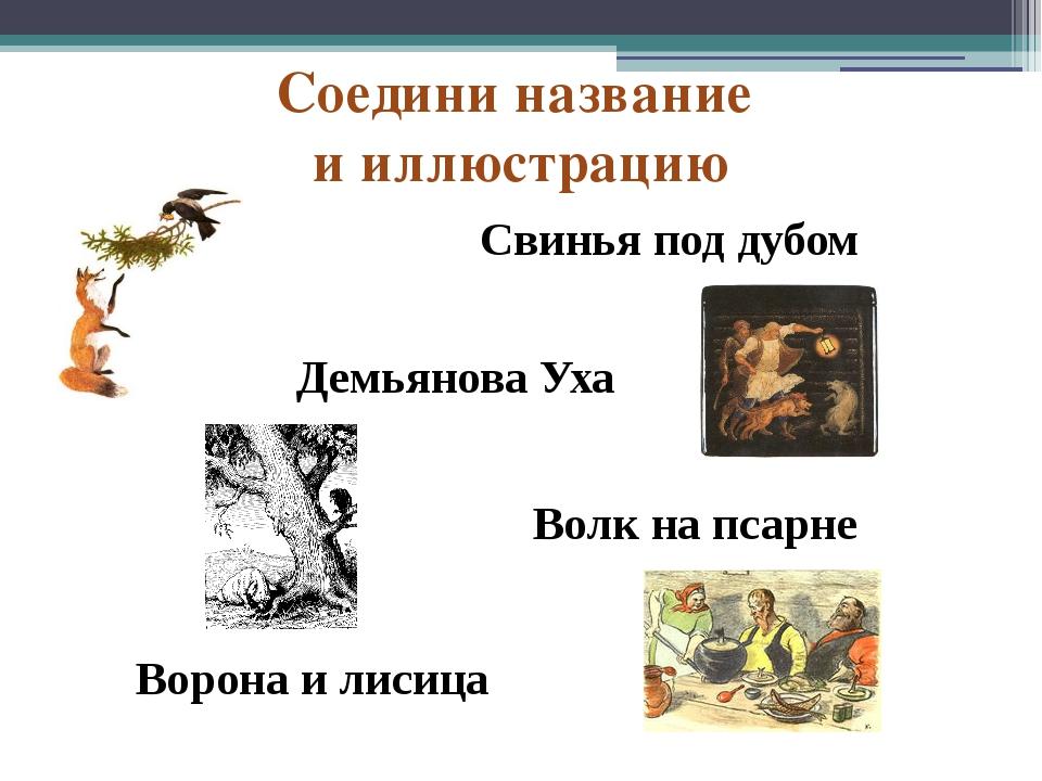 Ворона и лисица Волк на псарне Демьянова Уха Свинья под дубом Соедини названи...