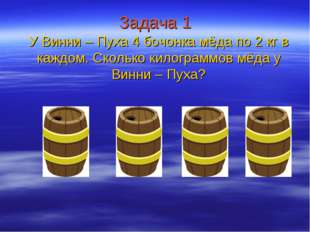 Задача 1 У Винни – Пуха 4 бочонка мёда по 2 кг в каждом. Сколько килограммов