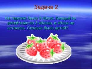 Задача 2 На тарелке было 9 яблок. Каждый из детей взял по 3 яблока, и яблок н