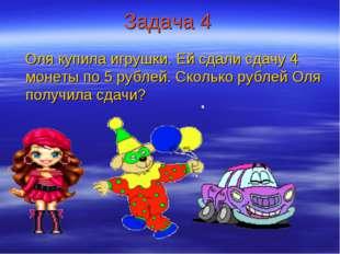 Задача 4 Оля купила игрушки. Ей сдали сдачу 4 монеты по 5 рублей. Сколько руб