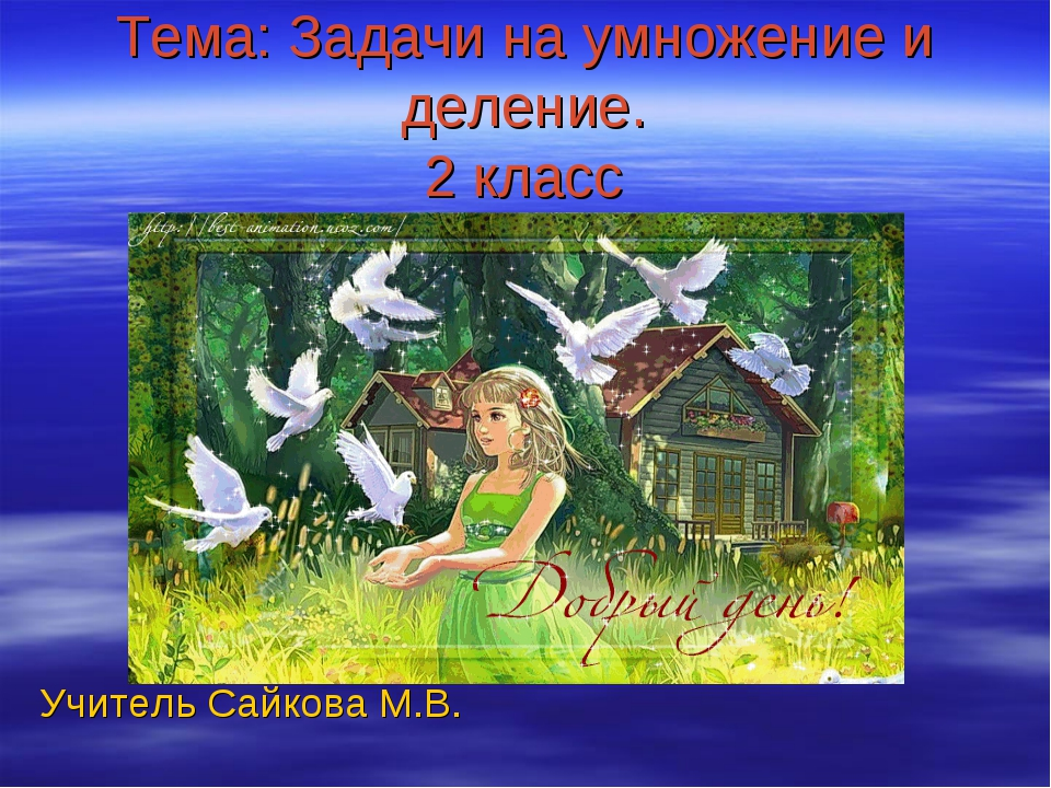 Тема: Задачи на умножение и деление. 2 класс Учитель Сайкова М.В.