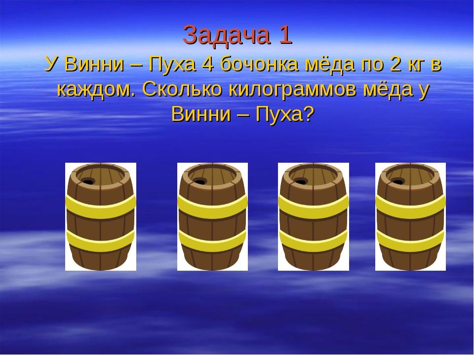 Задача 1 У Винни – Пуха 4 бочонка мёда по 2 кг в каждом. Сколько килограммов...