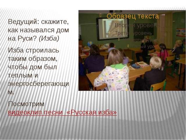 Ведущий: скажите, как назывался дом на Руси? (Изба) Изба строилась таким обр...