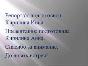 Репортаж подготовила Кирилина Инна. Презентацию подготовила Кирилина Анна. С