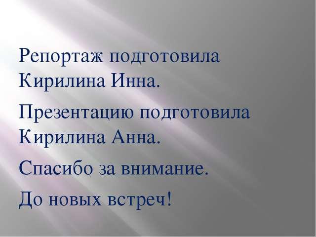 Репортаж подготовила Кирилина Инна. Презентацию подготовила Кирилина Анна. С...