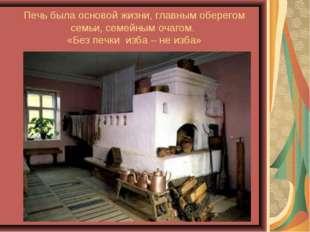 Печь была основой жизни, главным оберегом семьи, семейным очагом. «Без печки