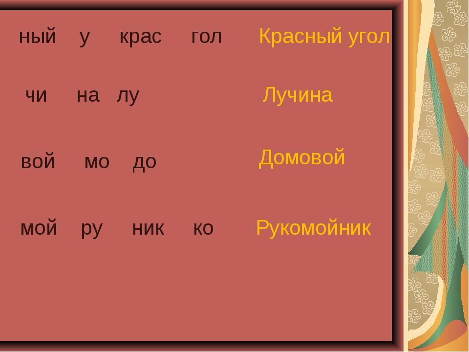 ный у крас гол Красный угол мой ру ник ко Рукомойник чи на лу Лучина вой мо...