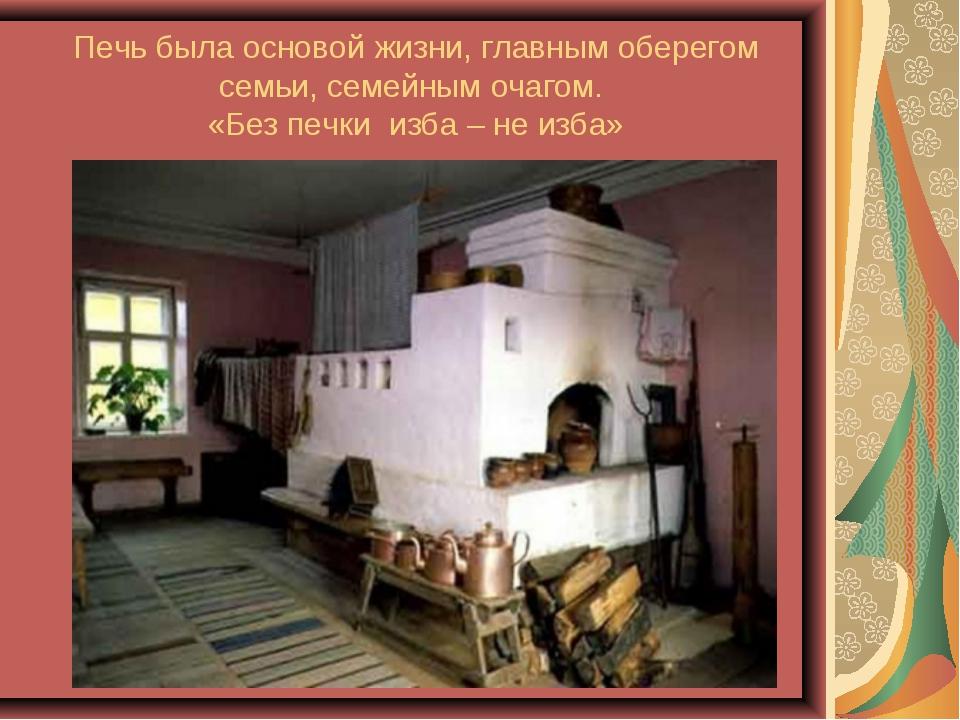 Печь была основой жизни, главным оберегом семьи, семейным очагом. «Без печки...