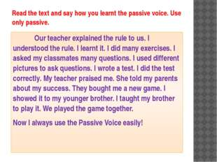 Read the text and say how you learnt the passive voice. Use only passive. 		O
