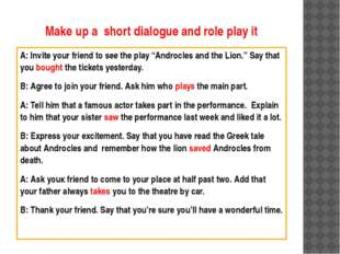 Make up a short dialogue and role play it A: Invite your friend to see the pl