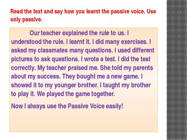 Read the text and say how you learnt the passive voice. Use only passive. 		O...