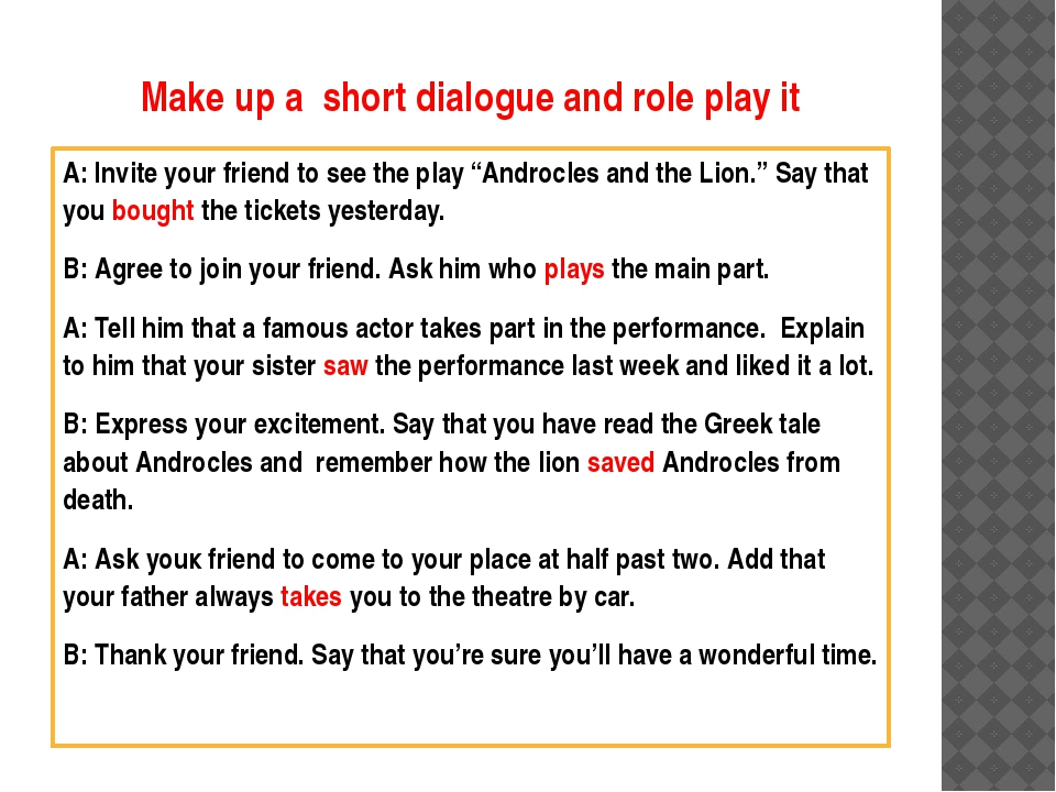 Make up a short dialogue and role play it A: Invite your friend to see the pl...