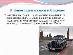 9. Какого цвета такси в Лондоне? Английские такси— автомобили необычные во в
