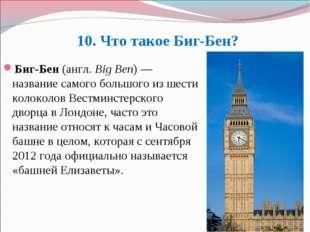 10. Что такое Биг-Бен? Биг-Бен(англ.Big Ben)— название самого большого из