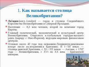 1. Как называется столица Великобритании? Ло́ндон(англ.London) — город и ст
