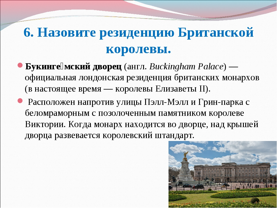 6. Назовите резиденцию Британской королевы. Букинге́мский дворец(англ.Bucki...