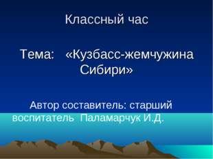 Классный час Тема: «Кузбасс-жемчужина Сибири» Автор составитель: старший вос