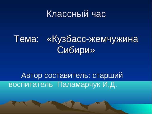 Классный час Тема: «Кузбасс-жемчужина Сибири» Автор составитель: старший вос...