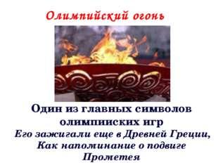 Олимпийский огонь Один из главных символов олимпииских игр Его зажигали еще в